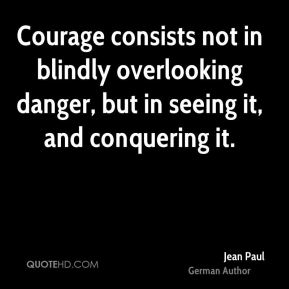 Jean Paul - Courage consists not in blindly overlooking danger, but in seeing it, and conquering it.