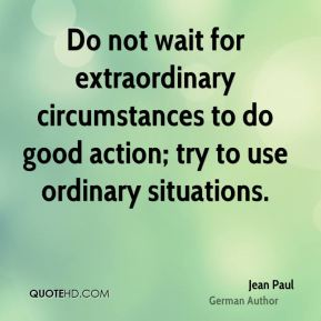Jean Paul - Do not wait for extraordinary circumstances to do good action; try to use ordinary situations.