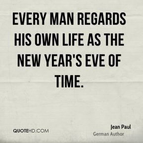 Every man regards his own life as the New Year's Eve of time.