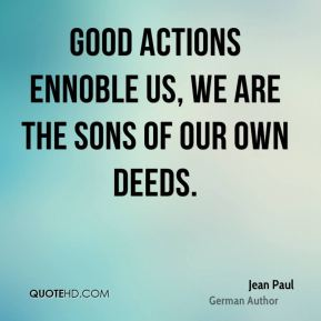 Jean Paul - Good actions ennoble us, we are the sons of our own deeds.