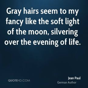 Jean Paul - Gray hairs seem to my fancy like the soft light of the moon, silvering over the evening of life.