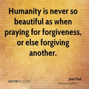 Jean Paul - Humanity is never so beautiful as when praying for forgiveness, or else forgiving another.