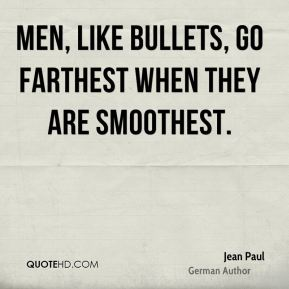 Jean Paul - Men, like bullets, go farthest when they are smoothest.
