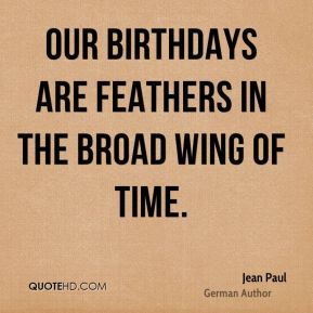 Jean Paul - Our birthdays are feathers in the broad wing of time.