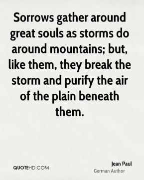 Jean Paul - Sorrows gather around great souls as storms do around mountains; but, like them, they break the storm and purify the air of the plain beneath them.