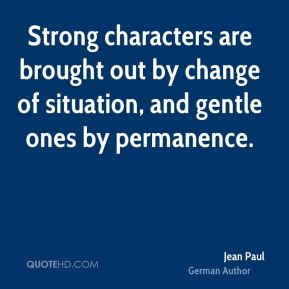 Jean Paul - Strong characters are brought out by change of situation, and gentle ones by permanence.