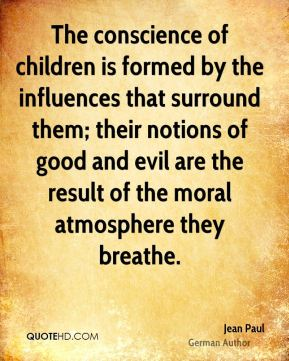 Jean Paul - The conscience of children is formed by the influences that surround them; their notions of good and evil are the result of the moral atmosphere they breathe.