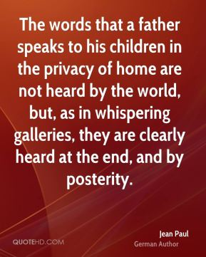 Jean Paul - The words that a father speaks to his children in the privacy of home are not heard by the world, but, as in whispering galleries, they are clearly heard at the end, and by posterity.
