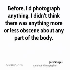 Jock Sturges - Before, I'd photograph anything. I didn't think there was anything more or less obscene about any part of the body.
