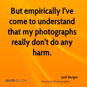 Jock Sturges - But empirically I've come to understand that my photographs really don't do any harm.