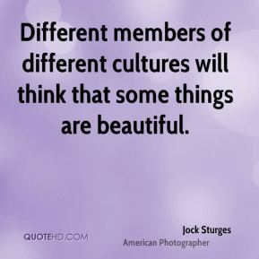 Different members of different cultures will think that some things are beautiful.