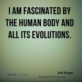 I am fascinated by the human body and all its evolutions.