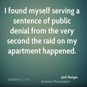 I found myself serving a sentence of public denial from the very second the raid on my apartment happened.