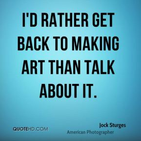 I'd rather get back to making art than talk about it.