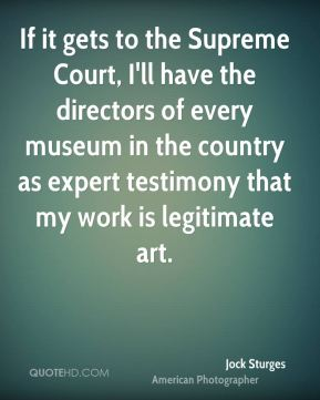 Jock Sturges - If it gets to the Supreme Court, I'll have the directors of every museum in the country as expert testimony that my work is legitimate art.