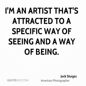 I'm an artist that's attracted to a specific way of seeing and a way of being.