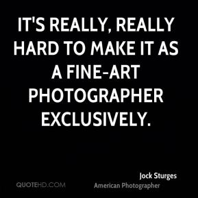 Jock Sturges - It's really, really hard to make it as a fine-art photographer exclusively.
