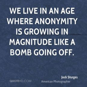 Jock Sturges - We live in an age where anonymity is growing in magnitude like a bomb going off.