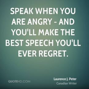 Laurence J. Peter - Speak when you are angry - and you'll make the best speech you'll ever regret.