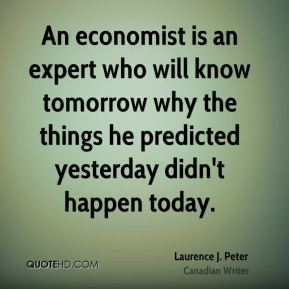 Laurence J. Peter - An economist is an expert who will know tomorrow why the things he predicted yesterday didn't happen today.