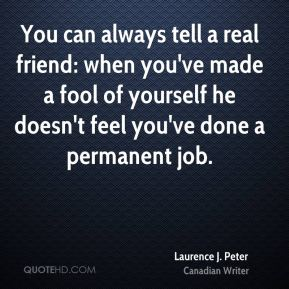 Laurence J. Peter - You can always tell a real friend: when you've made a fool of yourself he doesn't feel you've done a permanent job.