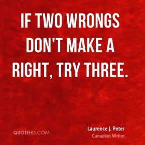 Laurence J. Peter - If two wrongs don't make a right, try three.