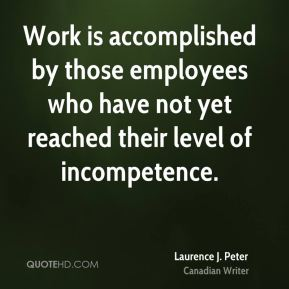 Laurence J. Peter - Work is accomplished by those employees who have not yet reached their level of incompetence.