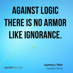 Laurence J. Peter - Against logic there is no armor like ignorance.