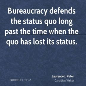Bureaucracy defends the status quo long past the time when the quo has lost its status.