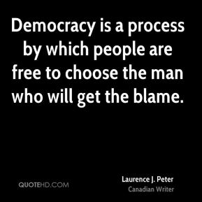 Democracy is a process by which people are free to choose the man who will get the blame.