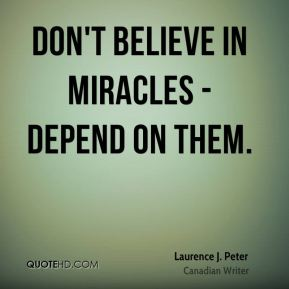 Laurence J. Peter - Don't believe in miracles - depend on them.