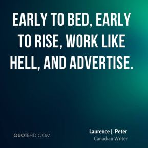 Laurence J. Peter - Early to bed, early to rise, work like hell, and advertise.