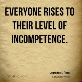Everyone rises to their level of incompetence.