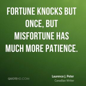 Fortune knocks but once, but misfortune has much more patience.