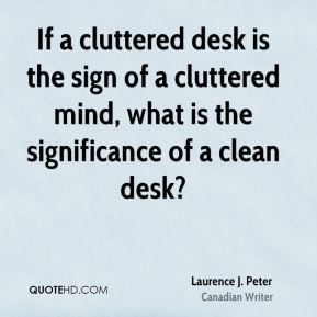 Laurence J. Peter - If a cluttered desk is the sign of a cluttered mind, what is the significance of a clean desk?
