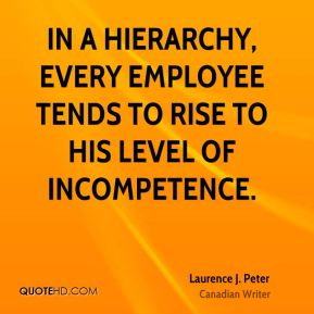 Laurence J. Peter - In a hierarchy, every employee tends to rise to his level of incompetence.