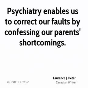 Psychiatry enables us to correct our faults by confessing our parents' shortcomings.