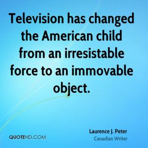 Laurence J. Peter - Television has changed the American child from an irresistable force to an immovable object.