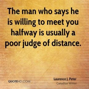 Laurence J. Peter - The man who says he is willing to meet you halfway is usually a poor judge of distance.