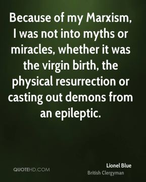 Lionel Blue - Because of my Marxism, I was not into myths or miracles, whether it was the virgin birth, the physical resurrection or casting out demons from an epileptic.