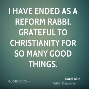 I have ended as a Reform Rabbi, grateful to Christianity for so many good things.