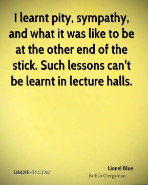 I learnt pity, sympathy, and what it was like to be at the other end of the stick. Such lessons can't be learnt in lecture halls.