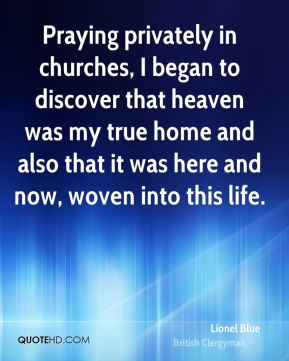 Praying privately in churches, I began to discover that heaven was my true home and also that it was here and now, woven into this life.