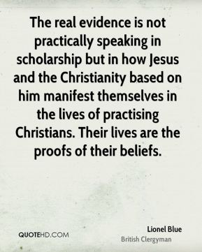 Lionel Blue - The real evidence is not practically speaking in scholarship but in how Jesus and the Christianity based on him manifest themselves in the lives of practising Christians. Their lives are the proofs of their beliefs.