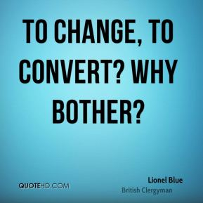 To change, to convert? Why bother?