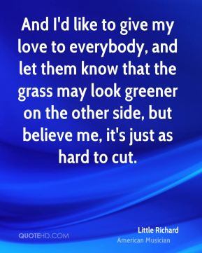 And I'd like to give my love to everybody, and let them know that the grass may look greener on the other side, but believe me, it's just as hard to cut.