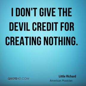 I don't give the devil credit for creating nothing.