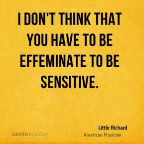 I don't think that you have to be effeminate to be sensitive.
