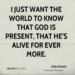 I just want the world to know that God is present, that he's alive for ever more.
