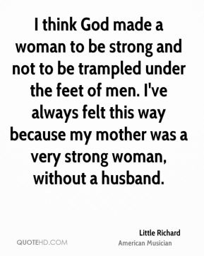 Little Richard - I think God made a woman to be strong and not to be trampled under the feet of men. I've always felt this way because my mother was a very strong woman, without a husband.